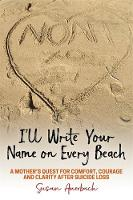 I'll Write Your Name on Every Beach A Mother's Quest for Comfort, Courage and Clarity After Suicide Loss by Susan Auerbach