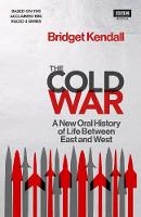 The Cold War A New Oral History of Life Between East and West by Bridget Kendall