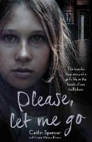 Please, Let Me Go The Horrific True Story of a Girl's Life in the Hands of Sex Traffickers by Caitlin Spencer