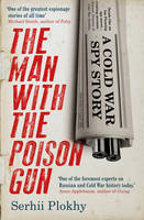 The Man with the Poison Gun A Cold War Spy Story by Serhii Plokhy
