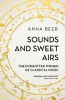 Sounds and Sweet Airs The Forgotten Women of Classical Music by Anna Beer