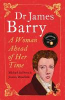 Dr James Barry A Woman Ahead of Her Time by Jeremy Dronfield