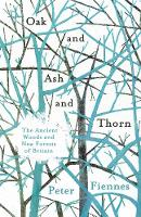 Oak and Ash and Thorn The Ancient Woods and New Forests of Britain by Peter Fiennes