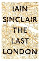 The Last London True Fictions from an Unreal City by Iain Sinclair