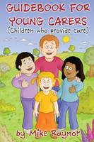 Guide Book for Young Carers (Children Who Provide Care) by Mike Raynor