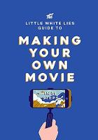The Little White Lies Guide to Making Your Own Movie In 39 Steps by Little White Lies