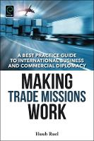 Making Trade Missions Work A Best Practice Guide to International Business and Commercial Diplomacy by Huub Ruel