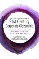 The Executive's Guide to 21st Century Corporate Citizenship How your Company Can Win the Battle for Reputation and Impact by Dave Stangis, Katherine Valvoda Smith