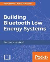 Building Bluetooth Low Energy Systems by Muhammad Usama Bin Aftab