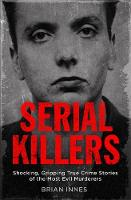Serial Killers Shocking, Gripping True Crime Stories of the Most Evil Murderers by Brian Innes