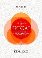 The Little Book of Ikigai The essential Japanese way to find your purpose in life by Ken Mogi