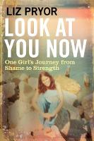 Look at You Now One Girl's Journey from Shame to Strength by Liz Pryor