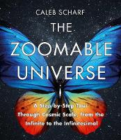 The Zoomable Universe A Step-by-Step Tour Through Cosmic Scale, from the Infinite to the Infinitesimal by Caleb Scharf