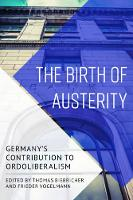 The Birth of Austerity German Ordoliberalism and Contemporary Neoliberalism by Thomas Biebricher