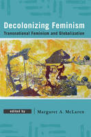 Decolonizing Feminism Transnational Feminism and Globalization by Margaret A. McLaren
