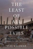 The Least of All Possible Evils A Short History of Humanitarian Violence by Eyal Weizman