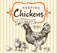 Keeping Chickens Choosing, Nurturing & Harvests by Liz Wright, Tracey Smith