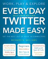 Everyday Twitter Made Easy (Updated for 2017-2018) Work, Play and Explore by Richard Williams