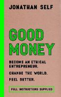 Good Money Become an Ethical Entrepreneur by Jonathan Self