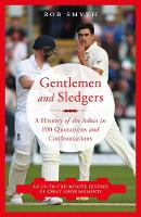 Gentlemen and Sledgers A History of the Ashes in 100 Quotations by Rob Smyth
