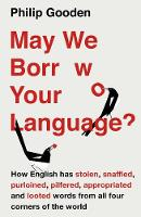May We Borrow Your Language? How English Steals Words From All Over the World by Philip Gooden