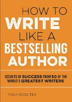 How to Write Like a Bestselling Author Secrets of Success from 50 of the World's Greatest Writers by Tony Rossiter