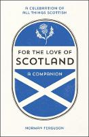 For the Love of Scotland A Celebration of All Things Scottish by Norman Ferguson