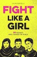 Fight Like a Girl 50 Feminists Who Changed the World by Laura Barcella