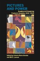 Pictures and Power Imaging and Imagining Frederick Douglass 1818-2018 by Celeste-Marie Bernier