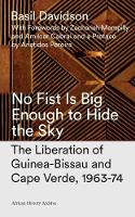 No Fist Is Big Enough to Hide the Sky The Liberation of Guinea-Bissau and Cape Verde, 1963-74 by Basil Davidson, Zachary Mampilly, Amilcar Cabral, Aristides Pereira