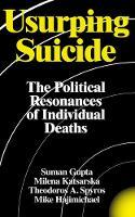 Usurping Suicide The Political Resonances of Individual Deaths by Suman Gupta, Milena Katsarska, Theodoros Spyros, Mike Hajimichael
