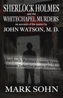Sherlock Holmes and the Whitechapel Murders An Account of the Matter by John Watson M.D. by Mark Sohn