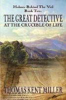 The Great Detective at the Crucible of Life (Holmes Behind the Veil Book 2) by Thomas Kent Miller