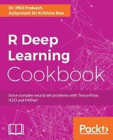 R Deep Learning Cookbook by Dr. PKS Prakash, Achyutuni Sri Krishna Rao
