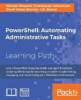 PowerShell: Automating Administrative Tasks by Michael Shepard, Chendrayan Venkatesan, Sherif Talaat, Brenton J. W. Blawat