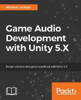 Game Audio Development with Unity 5.X by Micheal Lanham