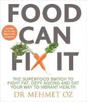 Food Can Fix It The Superfood Switch to Fight Fat, Defy Ageing and Eat Your Way to Vibrant Health by Mehmet Oz
