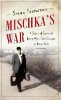 Mischka's War A Story of Survival from War-Torn Europe to New York by Sheila Fitzpatrick