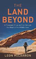 The Land Beyond A Thousand Miles on Foot Through the Heart of the Middle East by Leon McCarron