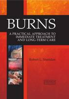 Burns A Practical Approach to Immediate Treatment and Long Term Care by Robert Leo Sheridan