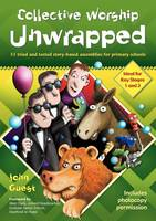 Collective Worship Unwrapped 33 Tried and Tested Story-based Assemblies for Primary Schools by John Guest