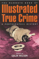 The Mammoth Book of Illustrated True Crime A Photographic History by Colin Wilson