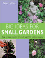 Big Ideas for Small Gardens Step-by-step Projects for Creating Perfect Outdoor Spaces by Peter McHoy