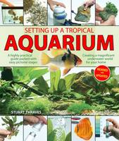 Setting Up a Tropical Aquarium A Highly Practical Guide Packed with Easy Pictorial Stages Creating a Magnificent Underwater World for Your Home by Stuart Thraves