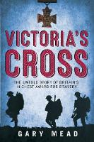 Victoria's Cross The Untold Story of Britain's Highest Award for Bravery by Gary Mead