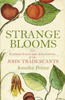 Strange Blooms The Curious Lives and Adventures of the John Tradescants by Jennifer Potter