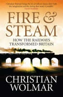 Fire and Steam A New History of the Railways in Britain by Christian Wolmar