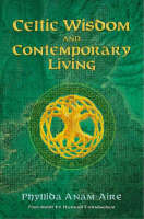 Celtic Wisdom and Contemporary Living by Phyllida Anam-Aire