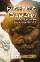 Fighting Buddha Martial Arts, Buddhism, Kicking Ass and Saving It by Jeff Eisenberg