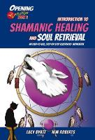Introduction to Shamanic Healing & Soul Retrieval An Easy-to-Use, Step-by-Step Illustrated Guidebook by Kim Roberts, Lucy Byatt